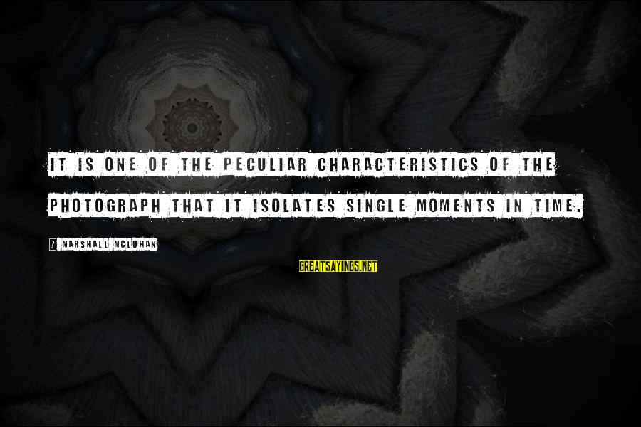 Mcluhan's Sayings By Marshall McLuhan: It is one of the peculiar characteristics of the photograph that it isolates single moments