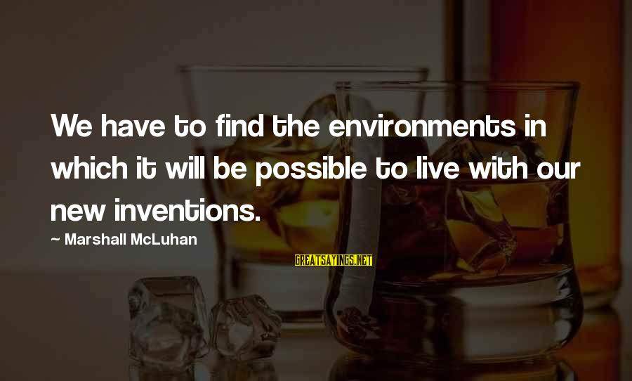 Mcluhan's Sayings By Marshall McLuhan: We have to find the environments in which it will be possible to live with