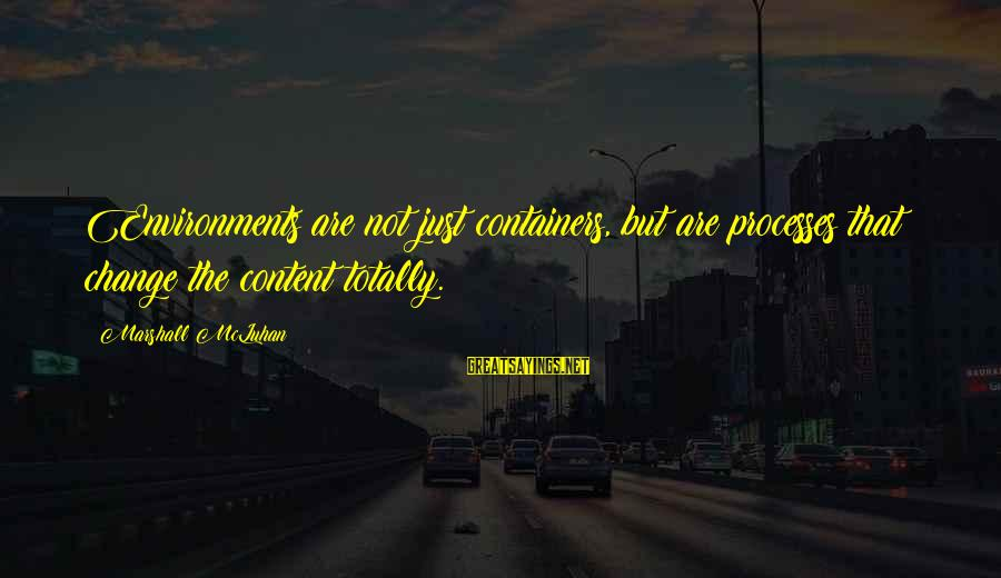 Mcluhan's Sayings By Marshall McLuhan: Environments are not just containers, but are processes that change the content totally.