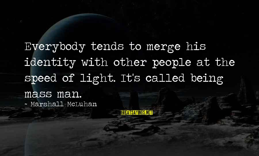 Mcluhan's Sayings By Marshall McLuhan: Everybody tends to merge his identity with other people at the speed of light. It's
