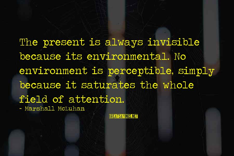 Mcluhan's Sayings By Marshall McLuhan: The present is always invisible because its environmental. No environment is perceptible, simply because it