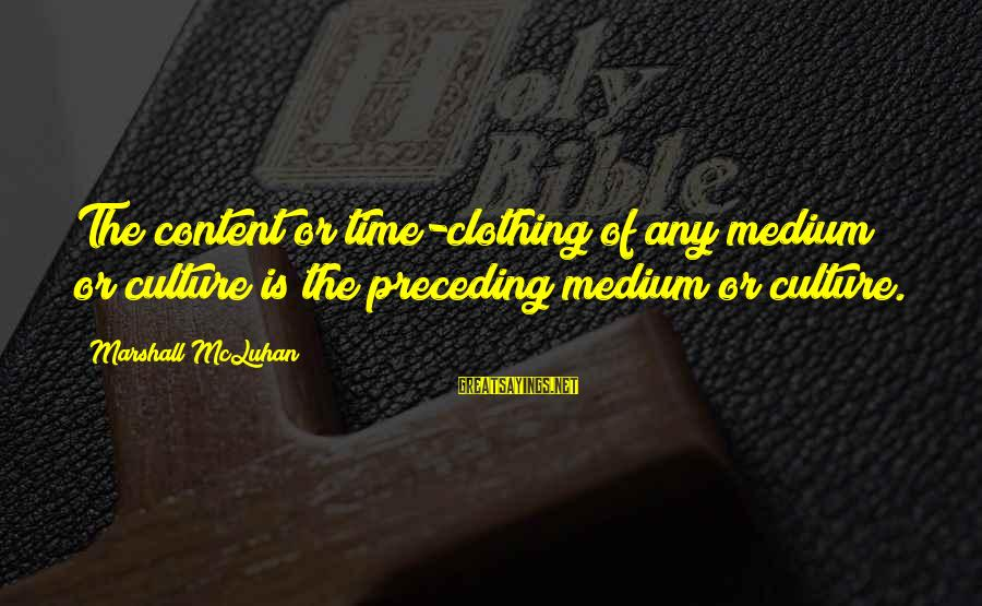Mcluhan's Sayings By Marshall McLuhan: The content or time-clothing of any medium or culture is the preceding medium or culture.