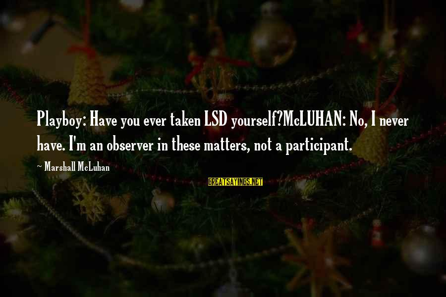 Mcluhan's Sayings By Marshall McLuhan: Playboy: Have you ever taken LSD yourself?McLUHAN: No, I never have. I'm an observer in