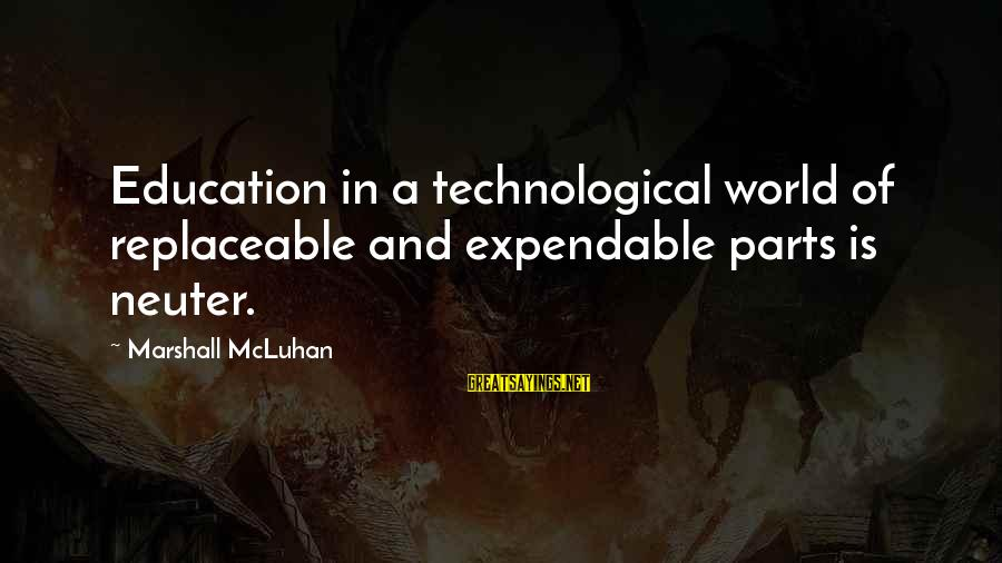 Mcluhan's Sayings By Marshall McLuhan: Education in a technological world of replaceable and expendable parts is neuter.