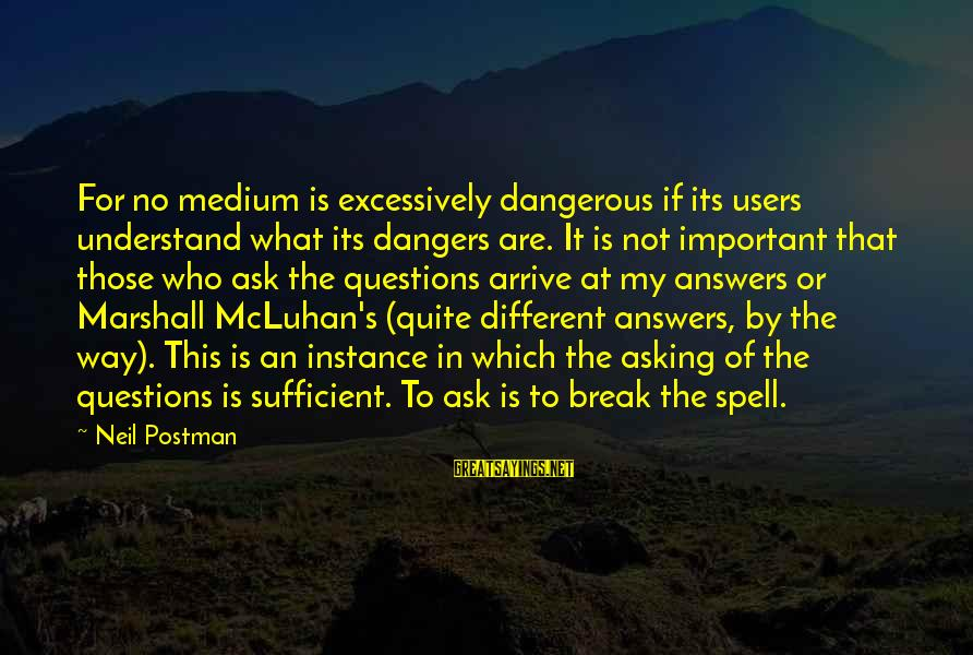 Mcluhan's Sayings By Neil Postman: For no medium is excessively dangerous if its users understand what its dangers are. It