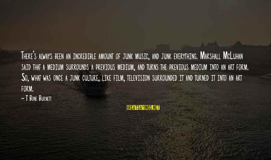 Mcluhan's Sayings By T Bone Burnett: There's always been an incredible amount of junk music, and junk everything. Marshall McLuhan said