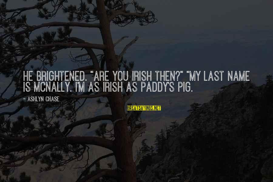 "Mcnally Sayings By Ashlyn Chase: He brightened. ""Are you Irish then?"" ""My last name is McNally. I'm as Irish as"