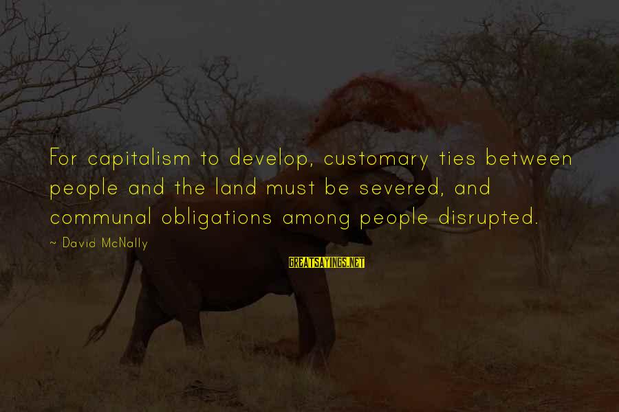 Mcnally Sayings By David McNally: For capitalism to develop, customary ties between people and the land must be severed, and