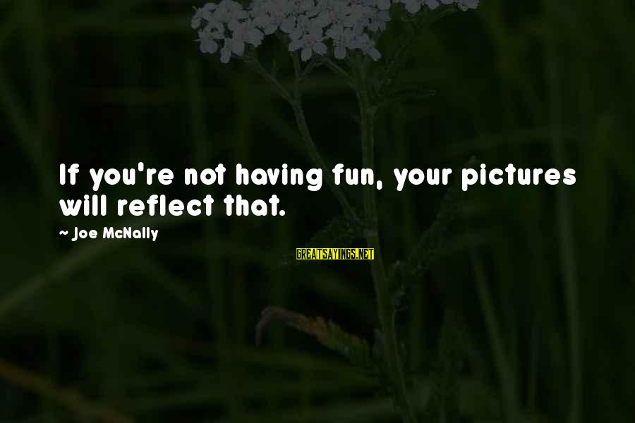 Mcnally Sayings By Joe McNally: If you're not having fun, your pictures will reflect that.