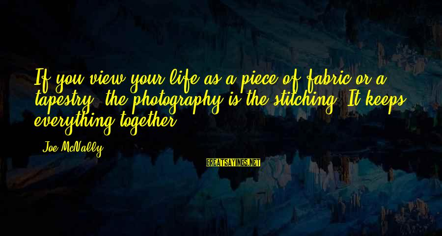 Mcnally Sayings By Joe McNally: If you view your life as a piece of fabric or a tapestry, the photography