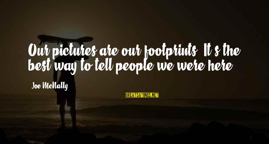 Mcnally Sayings By Joe McNally: Our pictures are our footprints. It's the best way to tell people we were here.