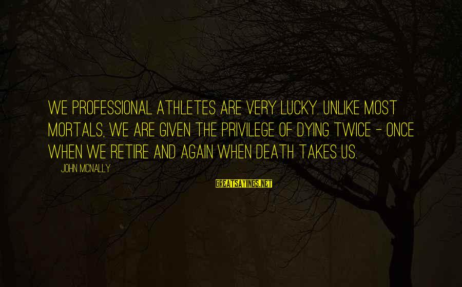 Mcnally Sayings By John McNally: We professional athletes are very lucky. Unlike most mortals, we are given the privilege of
