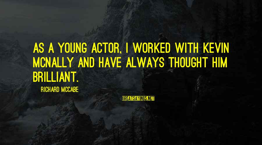 Mcnally Sayings By Richard McCabe: As a young actor, I worked with Kevin McNally and have always thought him brilliant.