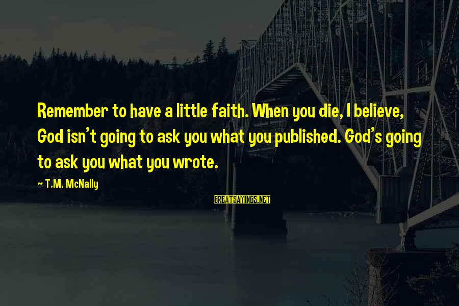 Mcnally Sayings By T.M. McNally: Remember to have a little faith. When you die, I believe, God isn't going to