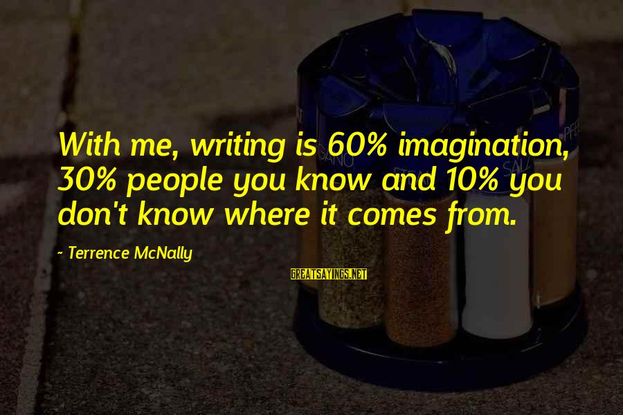 Mcnally Sayings By Terrence McNally: With me, writing is 60% imagination, 30% people you know and 10% you don't know