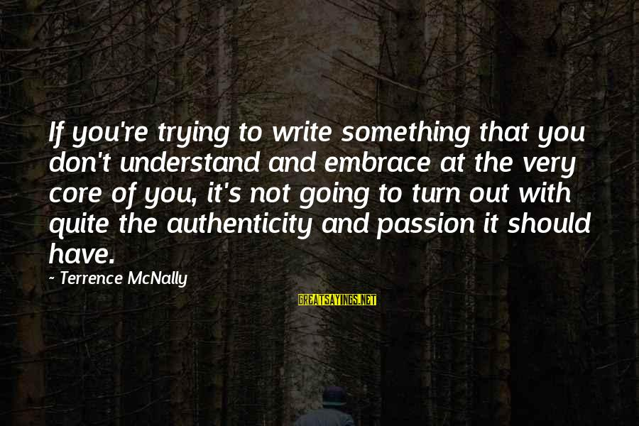 Mcnally Sayings By Terrence McNally: If you're trying to write something that you don't understand and embrace at the very