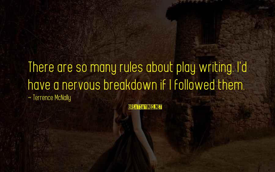 Mcnally Sayings By Terrence McNally: There are so many rules about play writing. I'd have a nervous breakdown if I