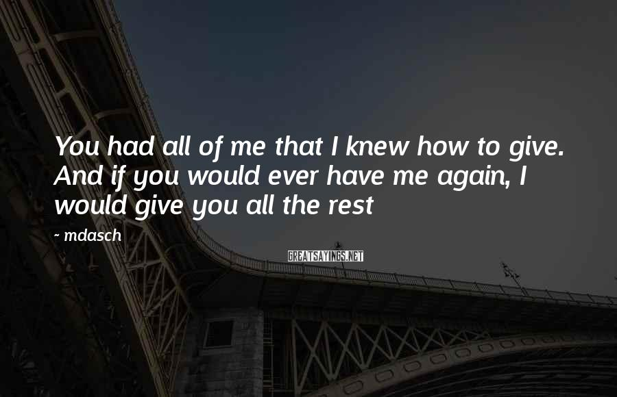 Mdasch Sayings: You had all of me that I knew how to give. And if you would