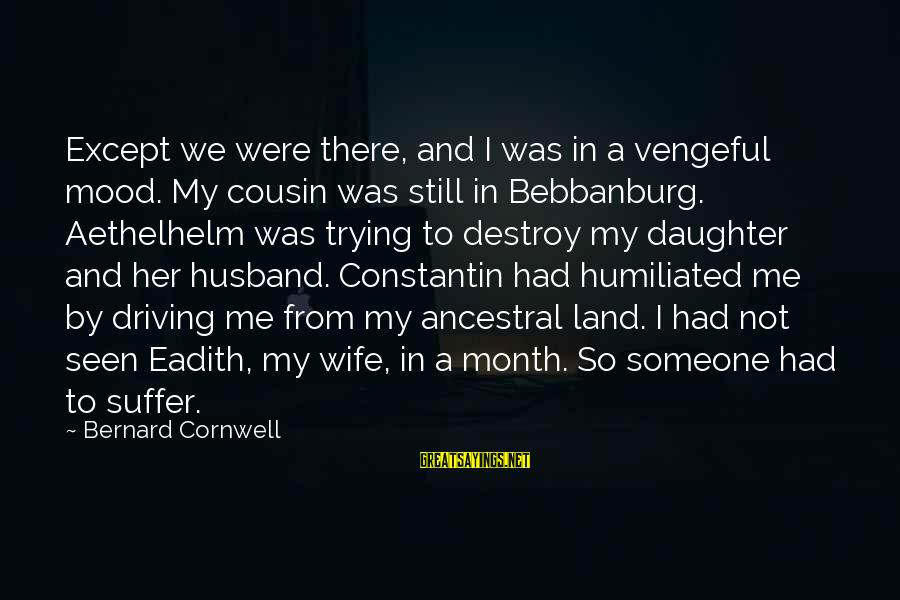 Me And My Cousin Sayings By Bernard Cornwell: Except we were there, and I was in a vengeful mood. My cousin was still