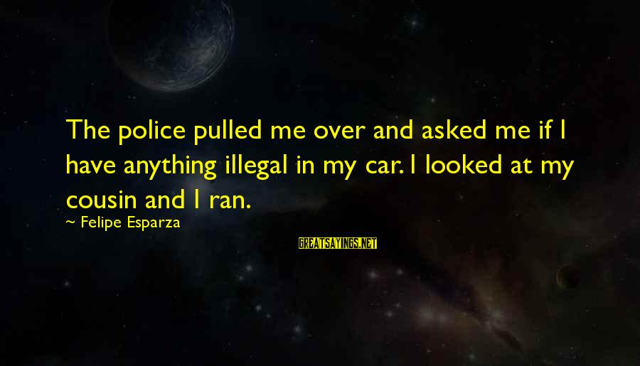 Me And My Cousin Sayings By Felipe Esparza: The police pulled me over and asked me if I have anything illegal in my