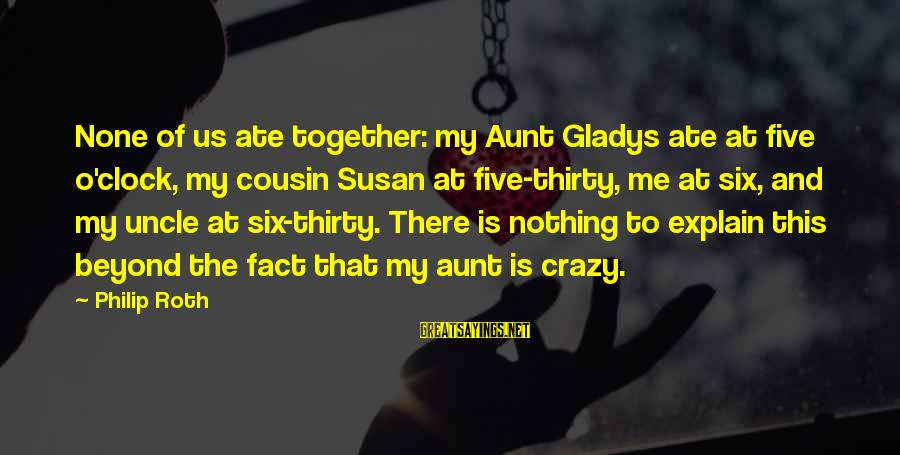 Me And My Cousin Sayings By Philip Roth: None of us ate together: my Aunt Gladys ate at five o'clock, my cousin Susan
