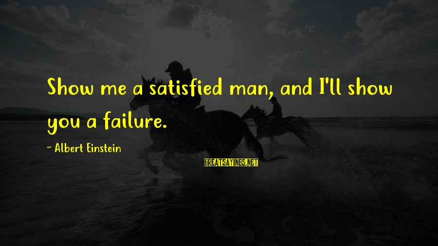 Me And You Sayings By Albert Einstein: Show me a satisfied man, and I'll show you a failure.