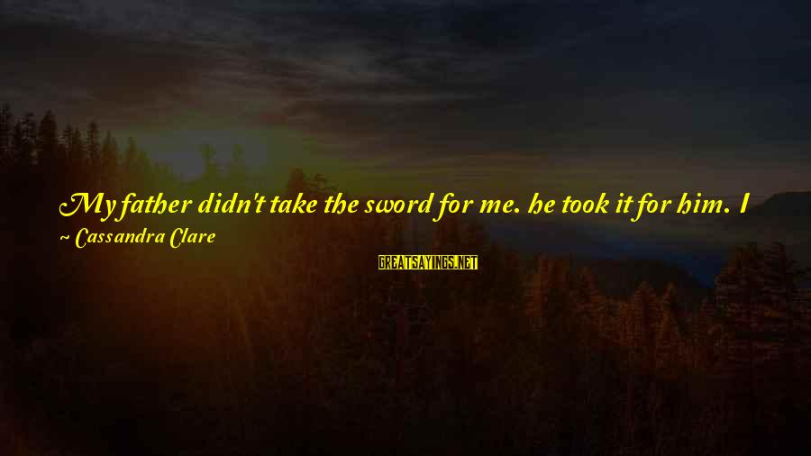 Me And You Sayings By Cassandra Clare: My father didn't take the sword for me. he took it for him. I doubt