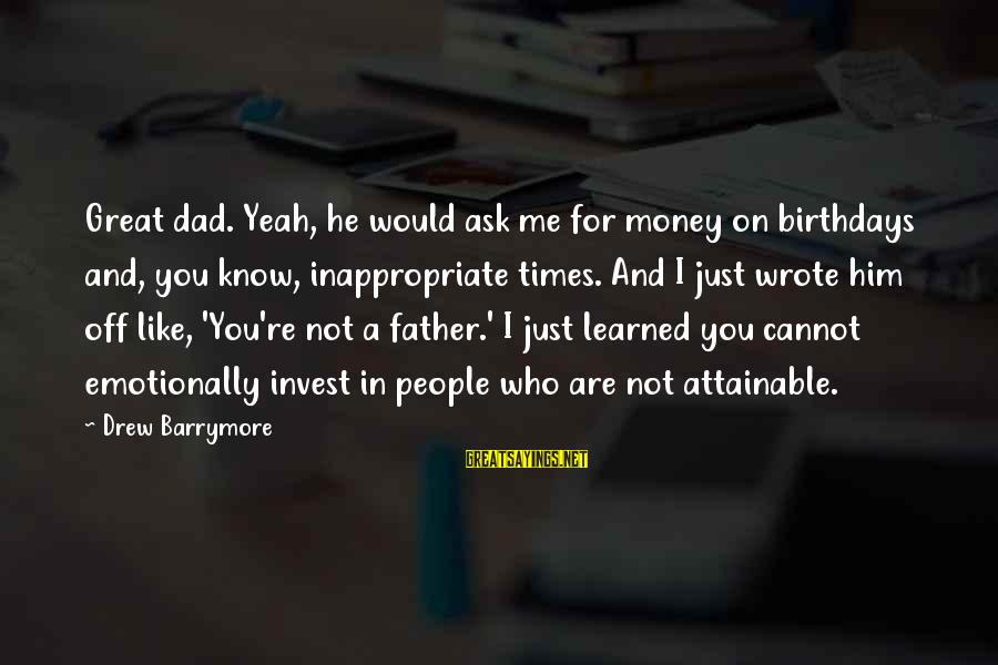 Me And You Sayings By Drew Barrymore: Great dad. Yeah, he would ask me for money on birthdays and, you know, inappropriate