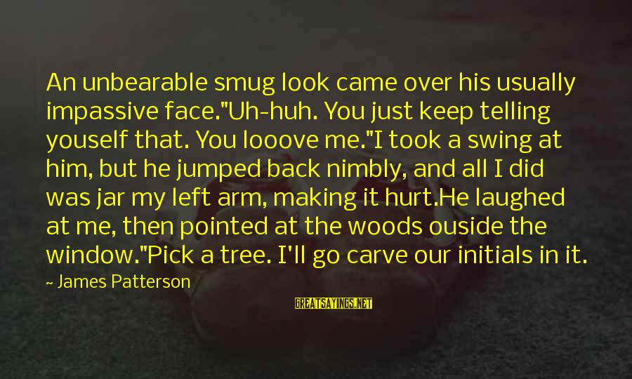 """Me And You Sayings By James Patterson: An unbearable smug look came over his usually impassive face.""""Uh-huh. You just keep telling youself"""