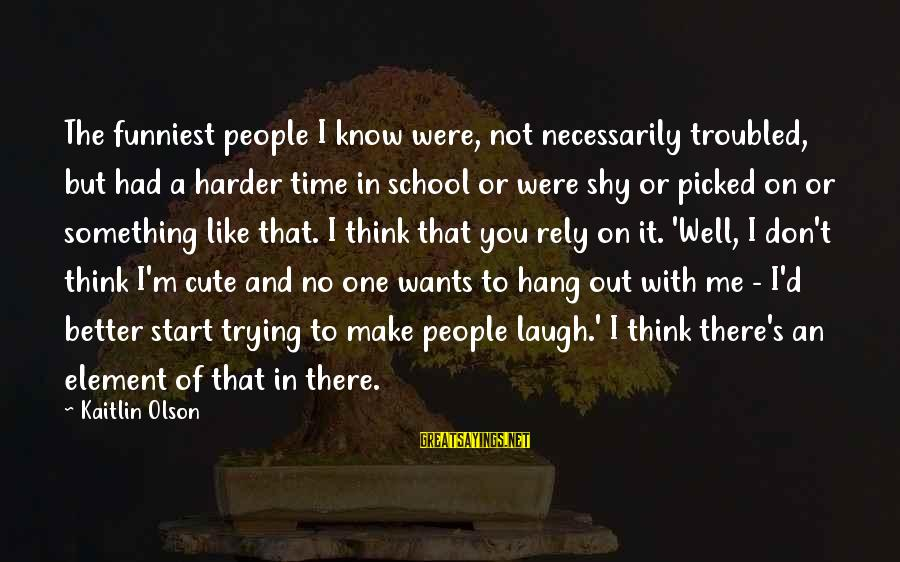 Me And You Sayings By Kaitlin Olson: The funniest people I know were, not necessarily troubled, but had a harder time in