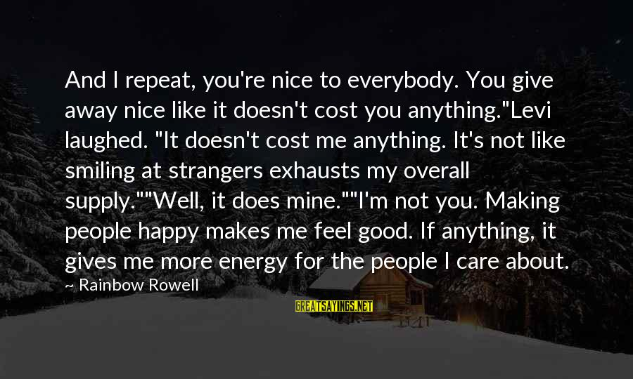 Me And You Sayings By Rainbow Rowell: And I repeat, you're nice to everybody. You give away nice like it doesn't cost