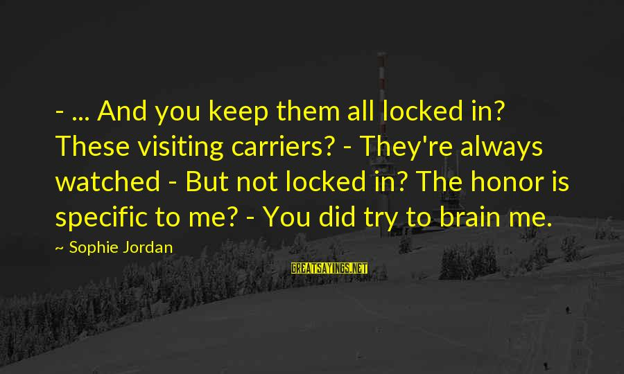 Me And You Sayings By Sophie Jordan: - ... And you keep them all locked in? These visiting carriers? - They're always