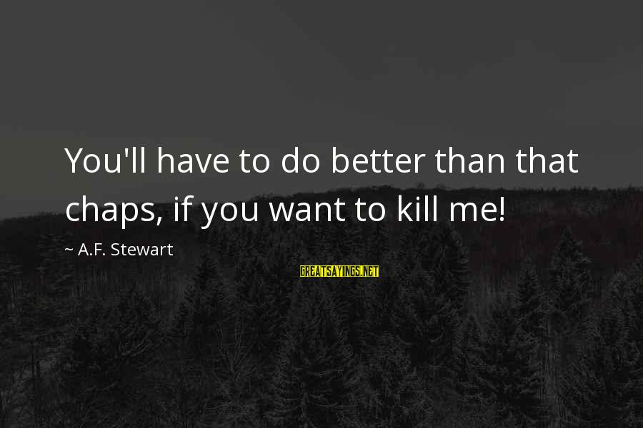 Me Better Than You Sayings By A.F. Stewart: You'll have to do better than that chaps, if you want to kill me!