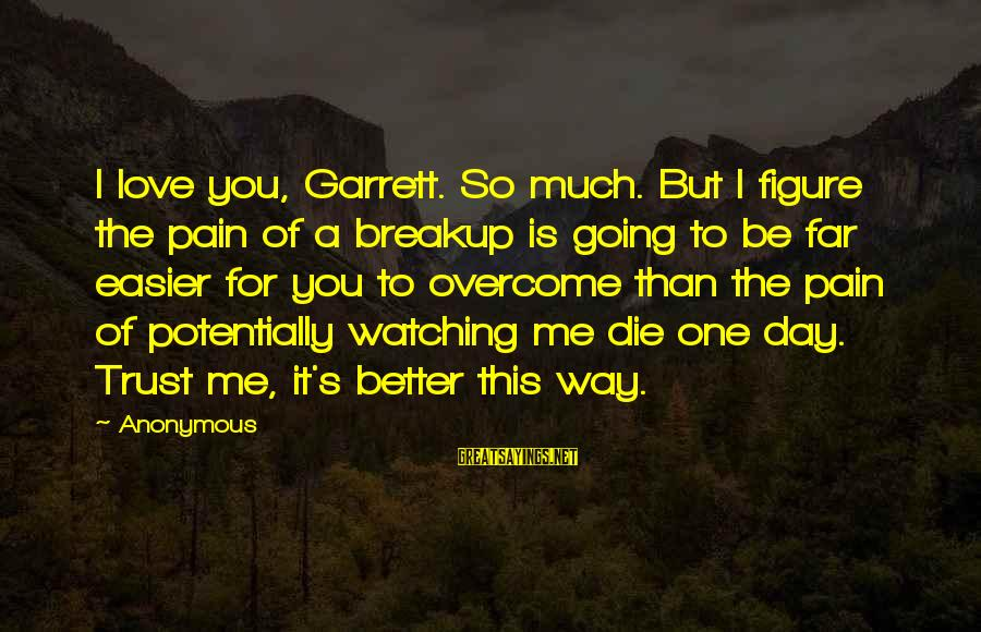 Me Better Than You Sayings By Anonymous: I love you, Garrett. So much. But I figure the pain of a breakup is