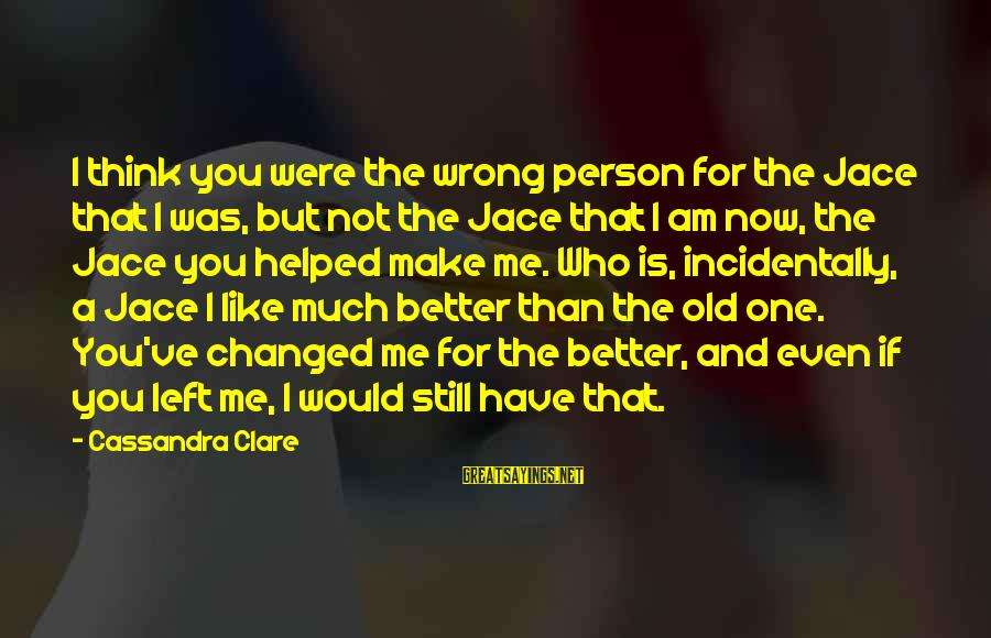 Me Better Than You Sayings By Cassandra Clare: I think you were the wrong person for the Jace that I was, but not