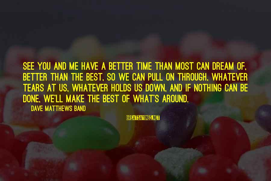 Me Better Than You Sayings By Dave Matthews Band: See you and me have a better time than most can dream of, better than