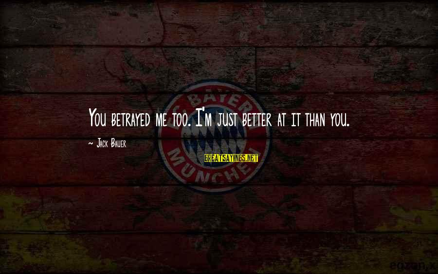 Me Better Than You Sayings By Jack Bauer: You betrayed me too. I'm just better at it than you.