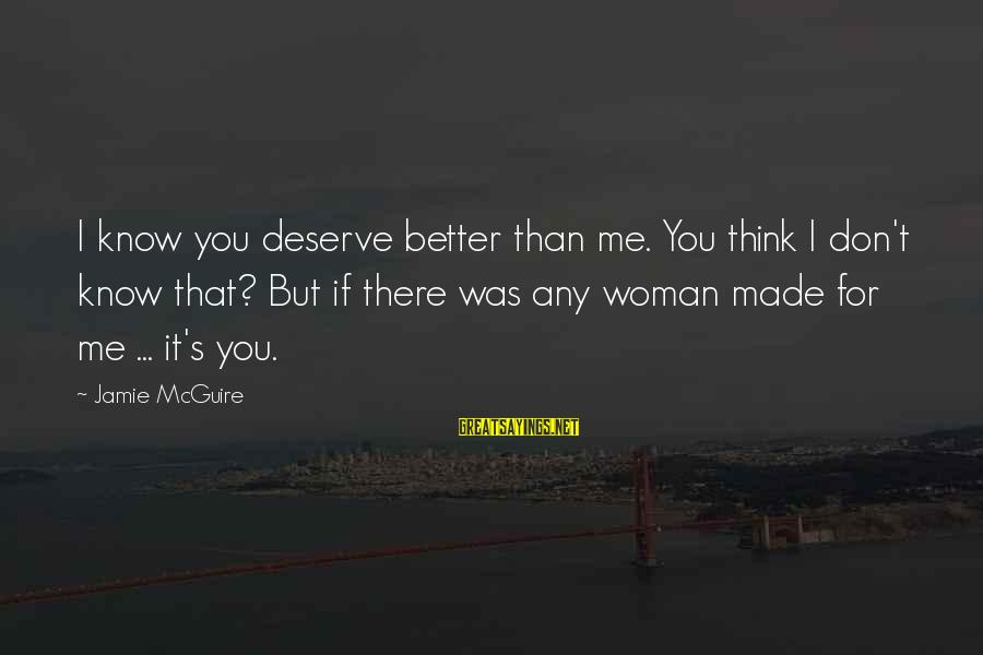 Me Better Than You Sayings By Jamie McGuire: I know you deserve better than me. You think I don't know that? But if