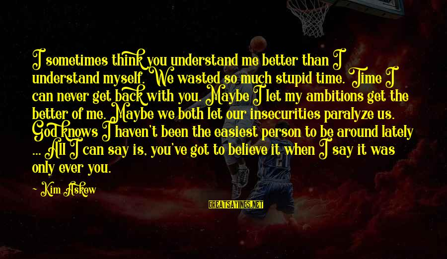 Me Better Than You Sayings By Kim Askew: I sometimes think you understand me better than I understand myself. We wasted so much