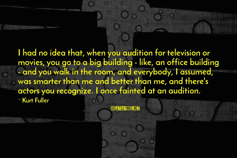 Me Better Than You Sayings By Kurt Fuller: I had no idea that, when you audition for television or movies, you go to