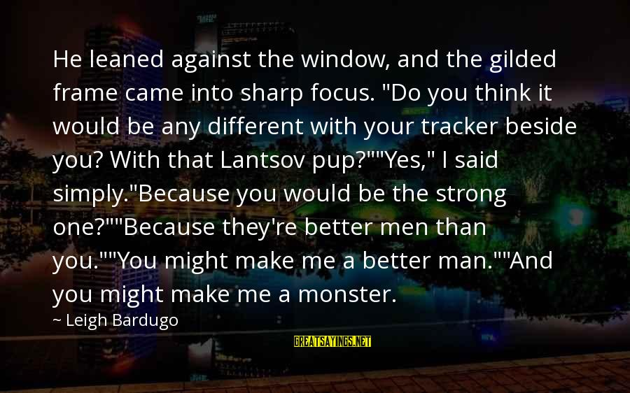 """Me Better Than You Sayings By Leigh Bardugo: He leaned against the window, and the gilded frame came into sharp focus. """"Do you"""