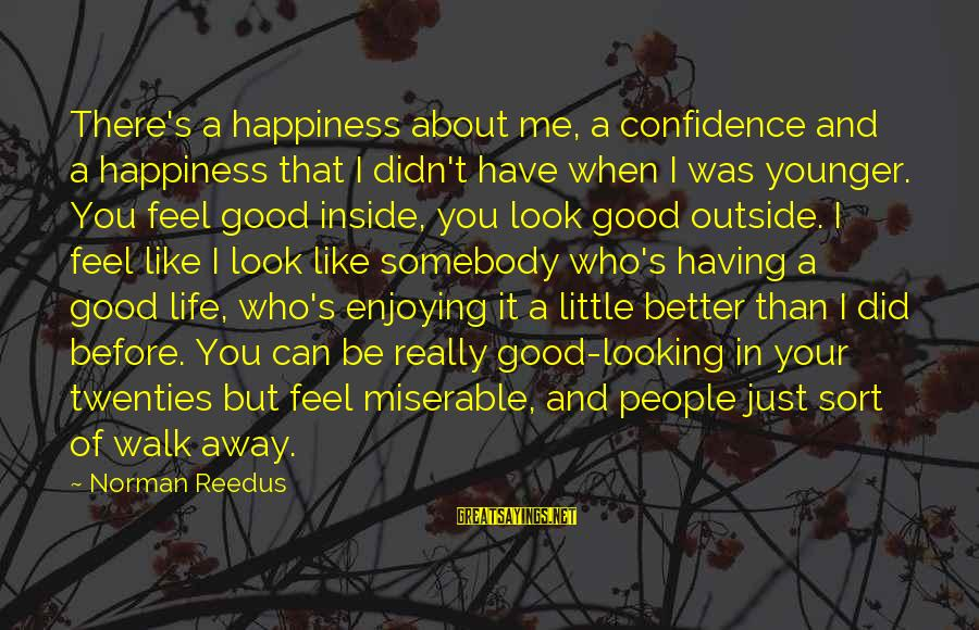 Me Better Than You Sayings By Norman Reedus: There's a happiness about me, a confidence and a happiness that I didn't have when