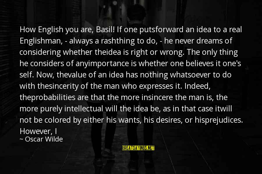 Me Better Than You Sayings By Oscar Wilde: How English you are, Basil! If one putsforward an idea to a real Englishman, -