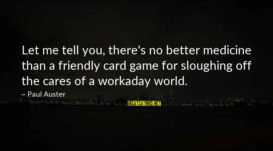 Me Better Than You Sayings By Paul Auster: Let me tell you, there's no better medicine than a friendly card game for sloughing