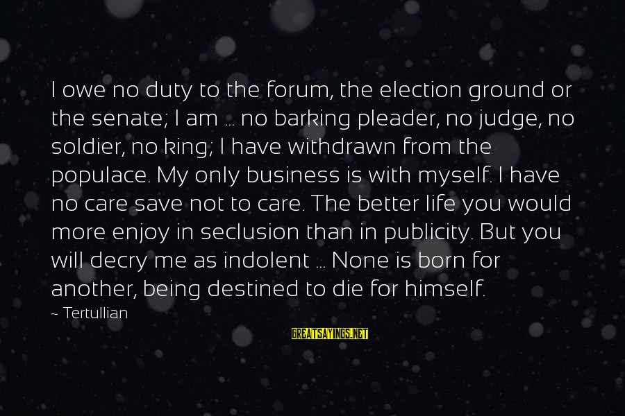 Me Better Than You Sayings By Tertullian: I owe no duty to the forum, the election ground or the senate; I am
