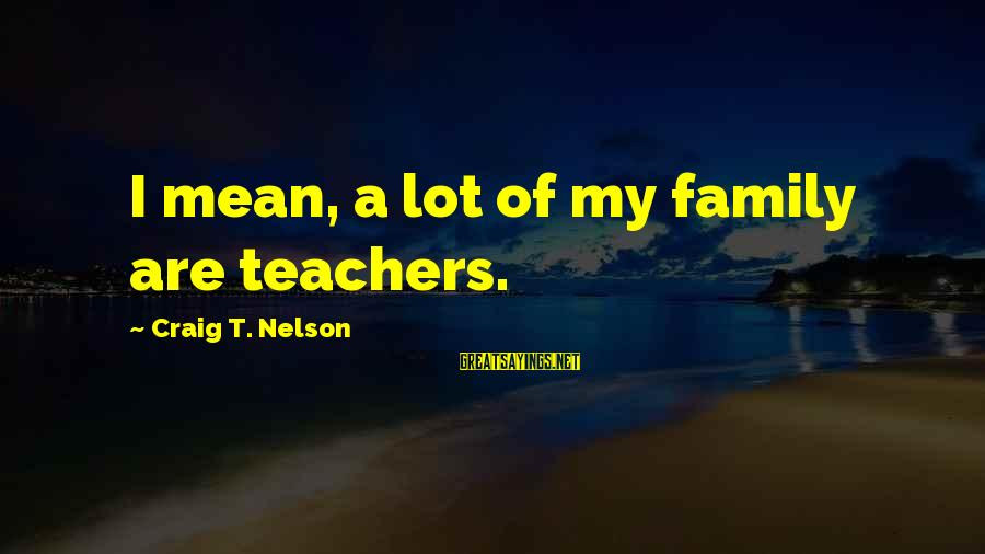 Mean Of Family Sayings By Craig T. Nelson: I mean, a lot of my family are teachers.