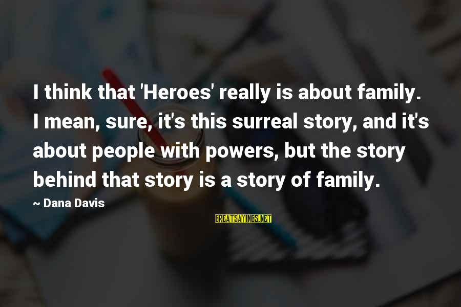 Mean Of Family Sayings By Dana Davis: I think that 'Heroes' really is about family. I mean, sure, it's this surreal story,