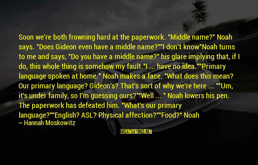 """Mean Of Family Sayings By Hannah Moskowitz: Soon we're both frowning hard at the paperwork. """"Middle name?"""" Noah says. """"Does Gideon even"""