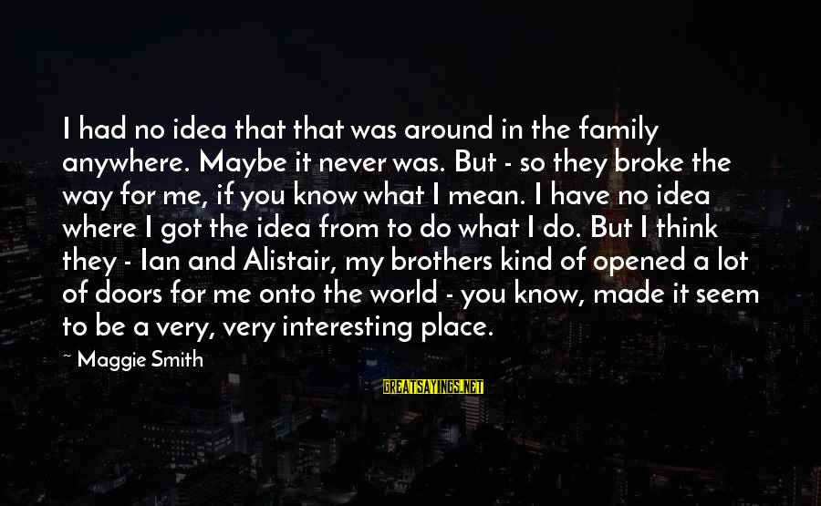Mean Of Family Sayings By Maggie Smith: I had no idea that that was around in the family anywhere. Maybe it never