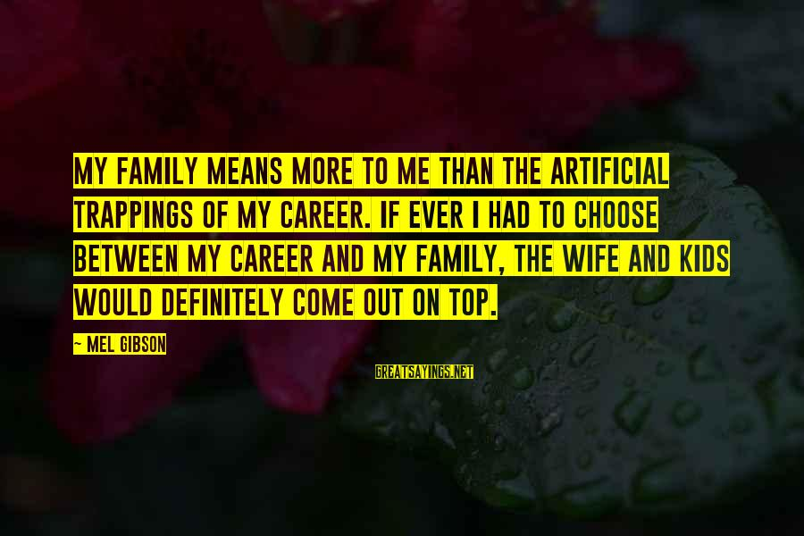 Mean Of Family Sayings By Mel Gibson: My family means more to me than the artificial trappings of my career. If ever